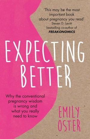 Expecting Better, Why the Conventional Pregnancy Wisdom is Wrong and What  You Really Need to Know by Emily Oster | 9781409177920 | Booktopia