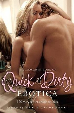 The Mammoth Book of Quick & Dirty Erotica : 120 Very Short Erotic Stories - Maxim Jakubowski